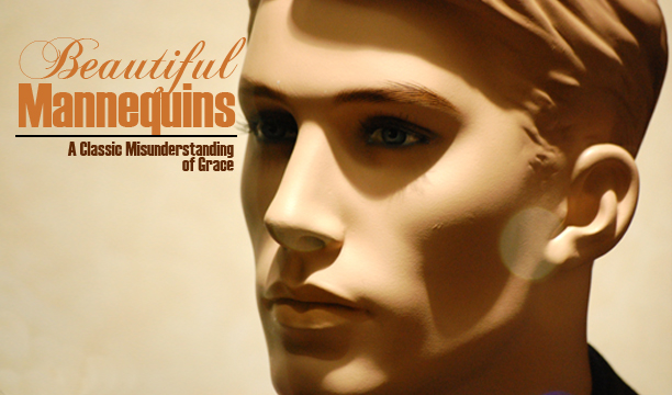 Beautiful Mannequins—A Classic Misunderstanding of Grace